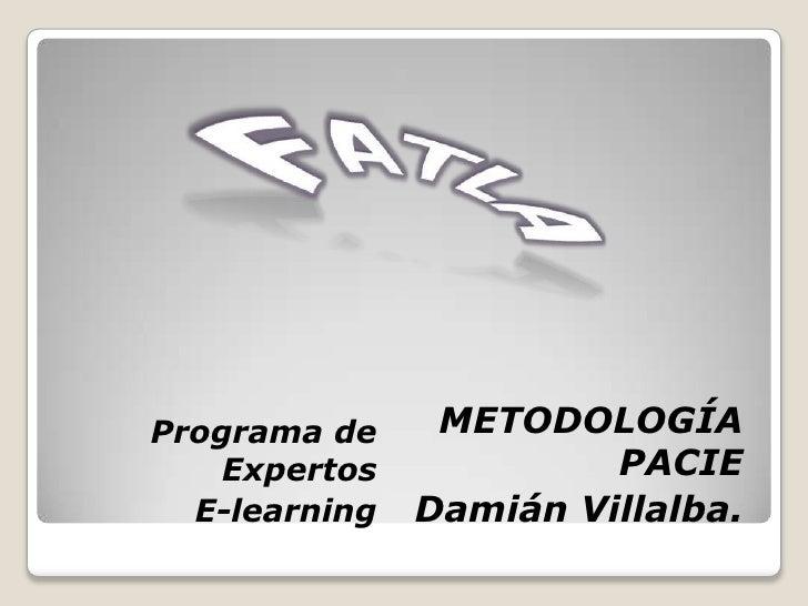 FATLA<br /> METODOLOGÍA PACIE<br />Damián Villalba.<br />Programa de Expertos            <br />E-learning<br />