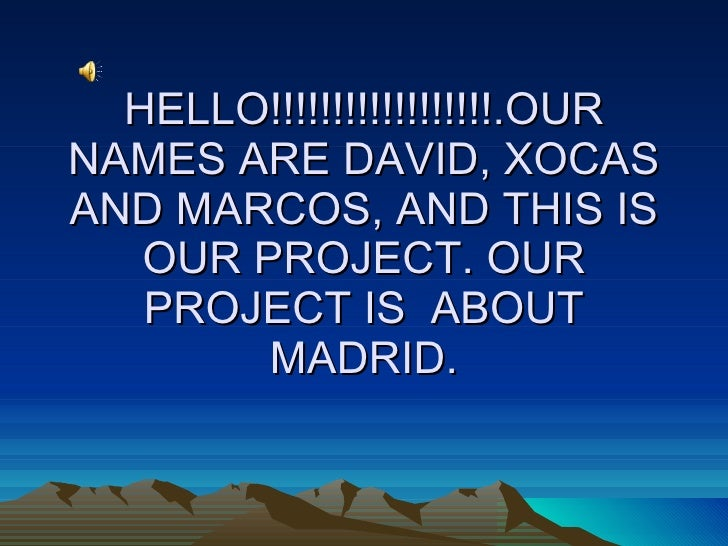HELLO!!!!!!!!!!!!!!!!!!.OUR NAMES ARE DAVID, XOCAS AND MARCOS, AND THIS IS OUR PROJECT. OUR PROJECT IS  ABOUT MADRID.