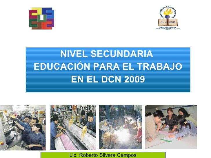 NIVEL SECUNDARIA  EDUCACIÓN PARA EL TRABAJO EN EL DCN 2009 Lic. Roberto Silvera Campos