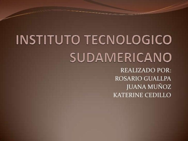 INSTITUTO TECNOLOGICO SUDAMERICANO<br />REALIZADO POR:<br />ROSARIO GUALLPA<br />JUANA MUÑOZ<br />KATERINE CEDILLO<br />