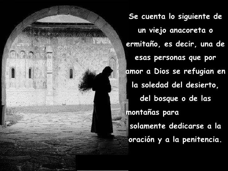 Se cuenta lo siguiente de un viejo anacoreta o ermitaño, es decir, una de esas personas que por amor a Dios se refugian en...
