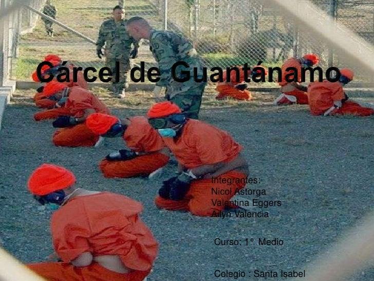 Cárcel de Guantánamo<br />Integrantes:<br />Nicol Astorga <br />Valentina Eggers<br />Ailyn Valencia <br />Curso: 1°  Medi...