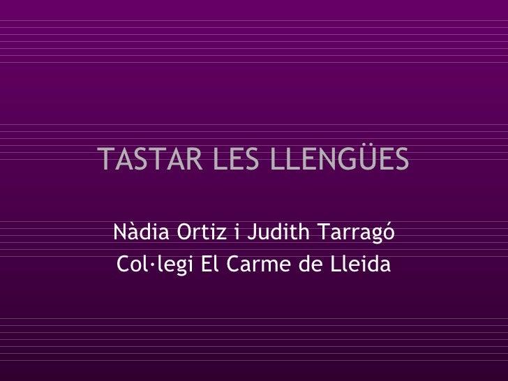 TASTAR LES LLENGÜES Nàdia Ortiz i Judith Tarragó Col·legi El Carme de Lleida