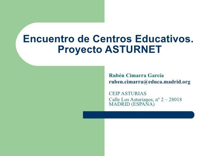 Encuentro de Centros Educativos.  Proyecto ASTURNET Rubén Cimarra García [email_address] CEIP ASTURIAS Calle Los Asturiano...