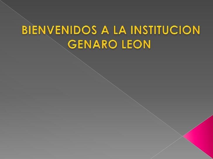 BIENVENIDOS A LA INSTITUCION<br />GENARO LEON <br />
