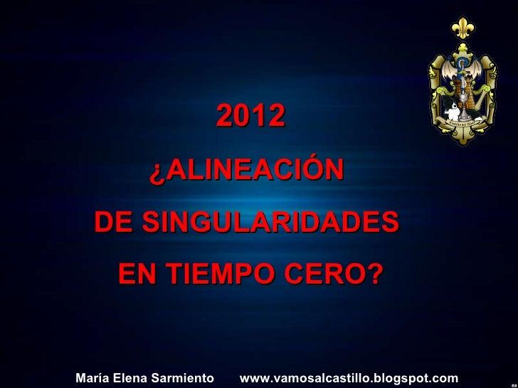 2012 ¿ALINEACIÓN  DE SINGULARIDADES  EN TIEMPO CERO? María Elena Sarmiento  www.vamosalcastillo.blogspot.com