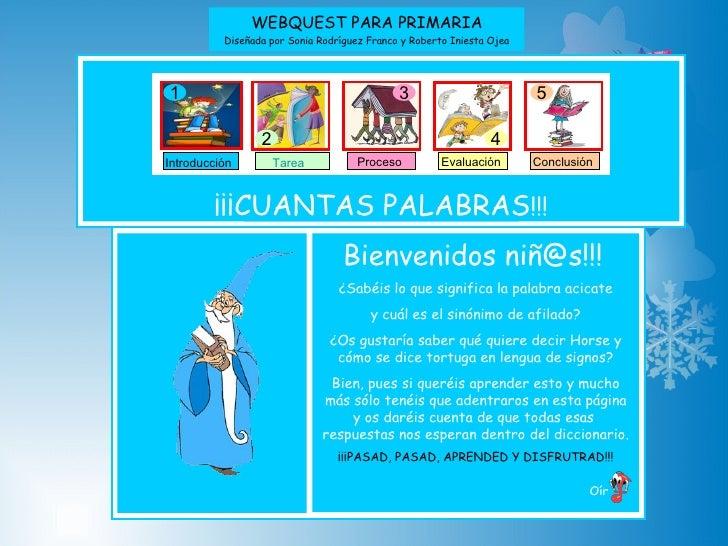WEBQUEST PARA PRIMARIA Diseñada por Sonia Rodríguez Franco y Roberto Iniesta Ojea ¡¡¡CUANTAS PALABRAS !!! Oír   Bienvenido...