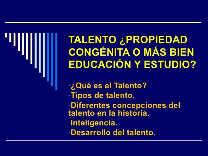 TALENTO ¿PROPIEDAD CONGÉNITA O MÁS BIEN EDUCACIÓN Y ESTUDIO? <ul><li>¿Qué es el Talento? </li></ul><ul><li>Tipos de talent...