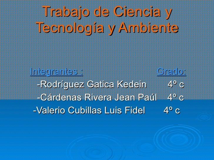 Trabajo de Ciencia y Tecnología y Ambiente Integrantes :   Grado: -Rodríguez Gatica Kedein  4º c -Cárdenas Rivera Jean Paú...