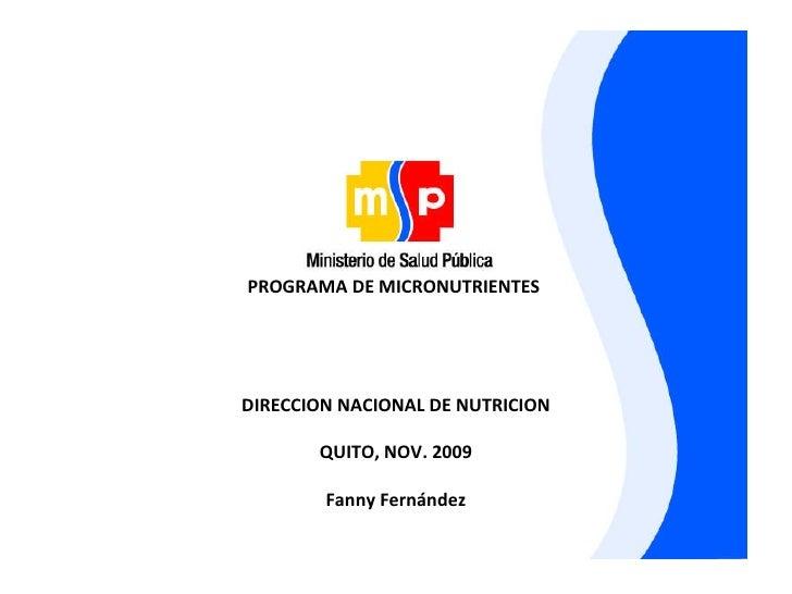 PROGRAMA DE MICRONUTRIENTES  DIRECCION NACIONAL DE NUTRICION QUITO, NOV. 2009 Fanny Fernández