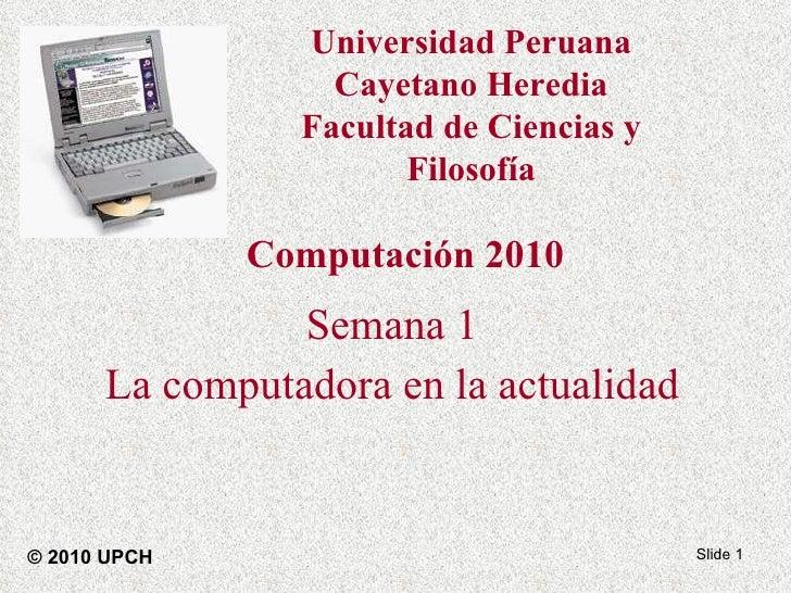 Computación 2010 Semana 1 La computadora en la actualidad Slide  © 2010 UPCH Universidad Peruana Cayetano Heredia Facultad...