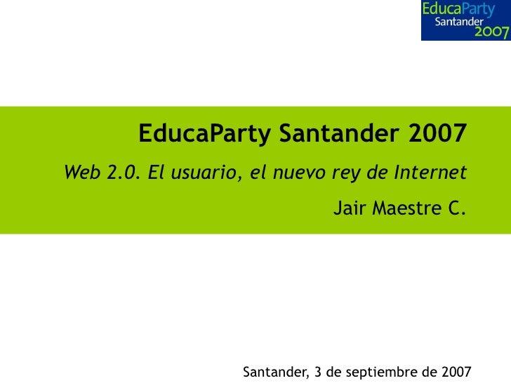 EducaParty Santander 2007 Web 2.0. El usuario, el nuevo rey de Internet                                  Jair Maestre C.  ...