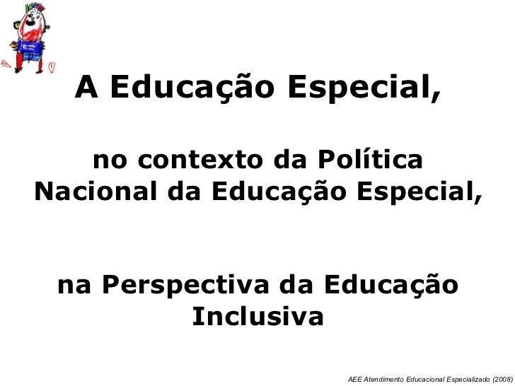 A Educação Especial,   no contexto da Política Nacional da Educação Especial,  na Perspectiva da Educação Inclusiva