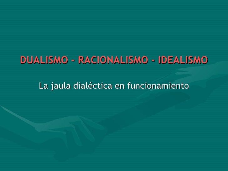 <ul><li>DUALISMO – RACIONALISMO - IDEALISMO </li></ul><ul><li>La jaula dialéctica en funcionamiento </li></ul>