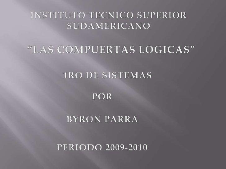 """INSTITUTO TECNICO SUPERIOR <br />SUDAMERICANO<br />""""LAS COMPUERTAS LOGICAS""""<br />1RO DE SISTEMAS<br />POR<br />BYRON PARRA..."""