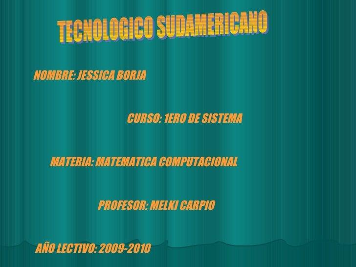TECNOLOGICO SUDAMERICANO NOMBRE: JESSICA BORJA CURSO: 1ERO DE SISTEMA MATERIA: MATEMATICA COMPUTACIONAL PROFESOR: MELKI CA...