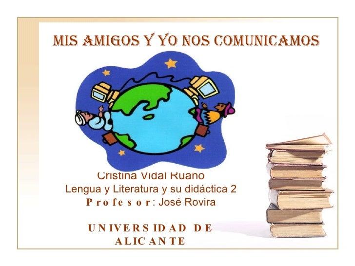 MIS AMIGOS Y YO NOS COMUNICAMOS Cristina Vidal Ruano Lengua y Literatura y su didáctica 2 Profesor : José Rovira UNIVERSID...