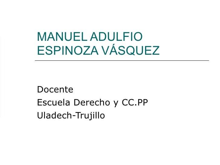 MANUEL ADULFIO ESPINOZA VÁSQUEZ Docente Escuela Derecho y CC.PP Uladech-Trujillo