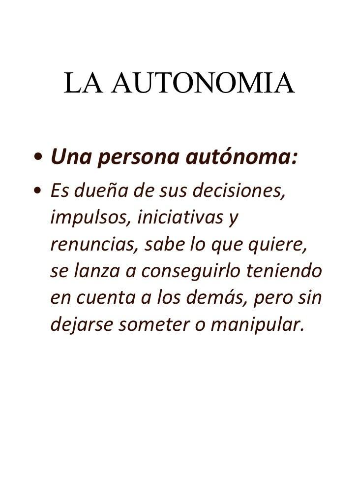 LA AUTONOMIA <ul><li>Una persona autónoma:  </li></ul><ul><li>Es dueña de sus decisiones, impulsos, iniciativas y renuncia...