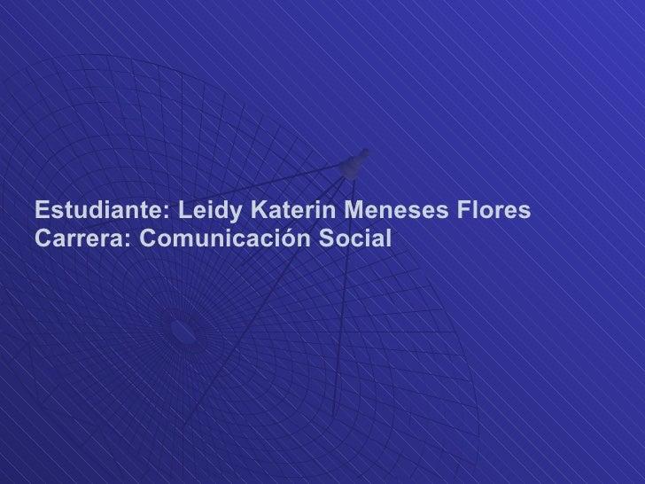 Estudiante: Leidy Katerin Meneses Flores Carrera: Comunicación Social