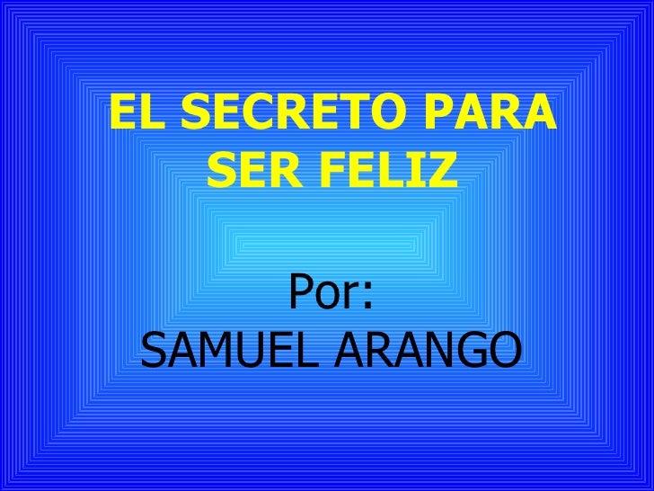 EL SECRETO PARA     SER FELIZ        Por:  SAMUEL ARANGO