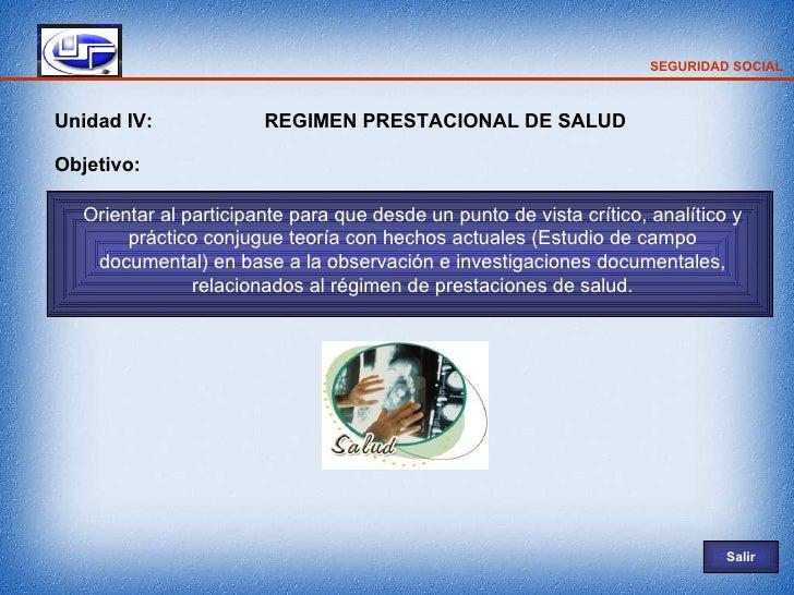 SEGURIDAD SOCIAL    Unidad IV:             REGIMEN PRESTACIONAL DE SALUD  Objetivo:    Orientar al participante para que d...