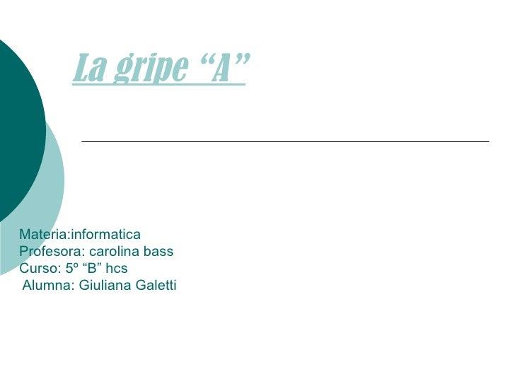 "Materia:informatica Profesora: carolina bass Curso: 5º ""B"" hcs  Alumna: Giuliana Galetti  La gripe ""A"""