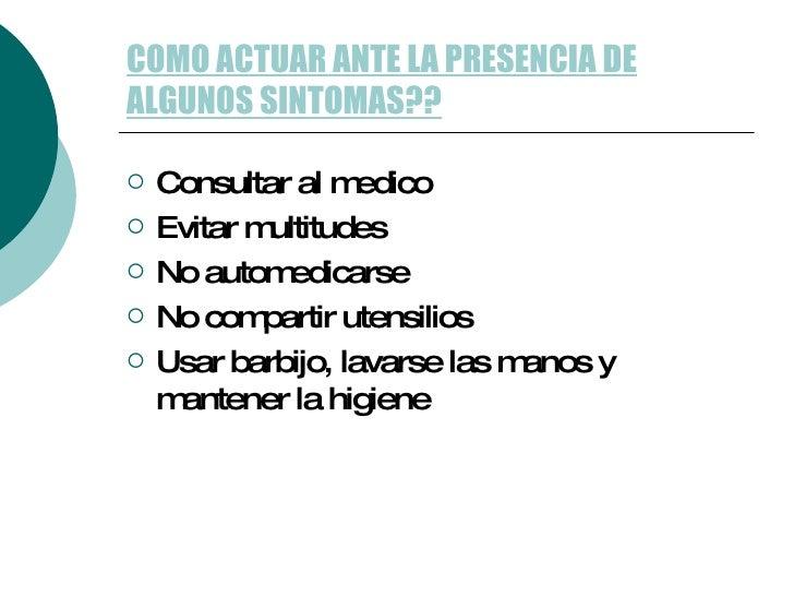 COMO ACTUAR ANTE LA PRESENCIA DE ALGUNOS SINTOMAS?? <ul><li>Consultar al medico </li></ul><ul><li>Evitar multitudes </li><...