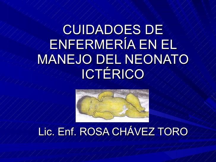 CUIDADOES DE ENFERMERÍA EN EL MANEJO DEL NEONATO ICTÉRICO Lic. Enf. ROSA CHÁVEZ TORO