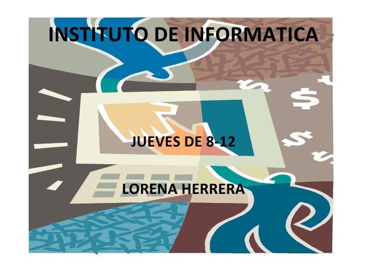 INSTITUTO DE INFORMATICA           JUEVES DE 8-12        LORENA HERRERA