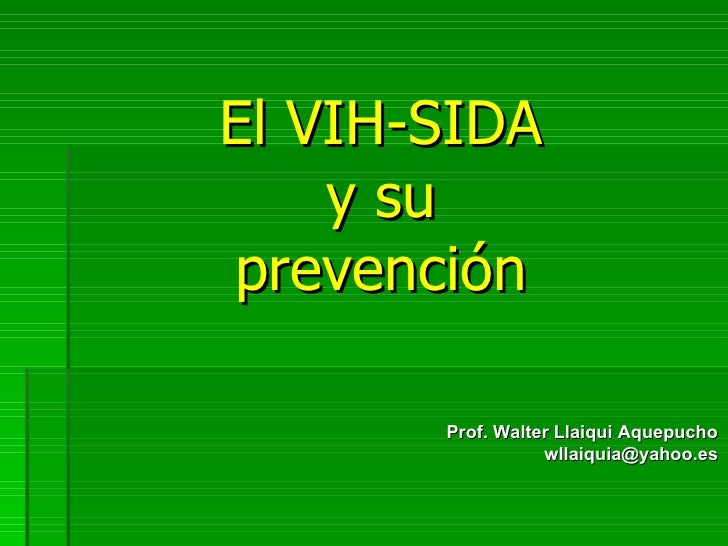 Prof. Walter Llaiqui Aquepucho [email_address] El VIH-SIDA  y su  prevención