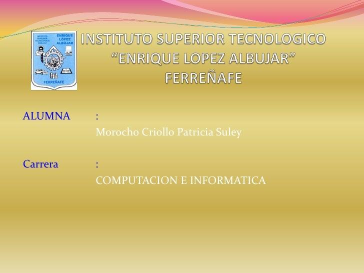 """INSTITUTO SUPERIOR TECNOLOGICO""""ENRIQUE LOPEZ ALBUJAR""""FERREÑAFE<br />ALUMNA: <br />Morocho Criollo Patricia Suley<br />C..."""