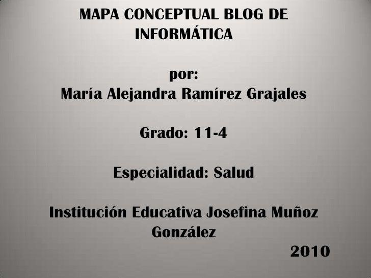 MAPA CONCEPTUAL BLOG DE INFORMÁTICApor:María Alejandra Ramírez GrajalesGrado: 11-4Especialidad: SaludInstitución Educativa...