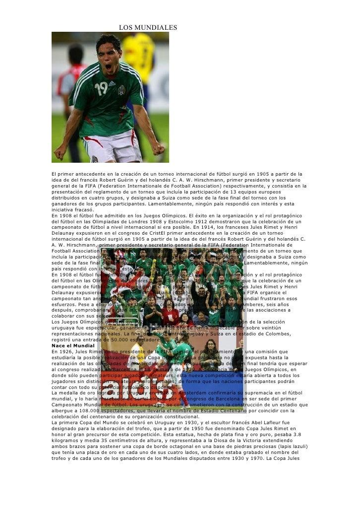 LOS MUNDIALES     El primer antecedente en la creación de un torneo internacional de fútbol surgió en 1905 a partir de la ...