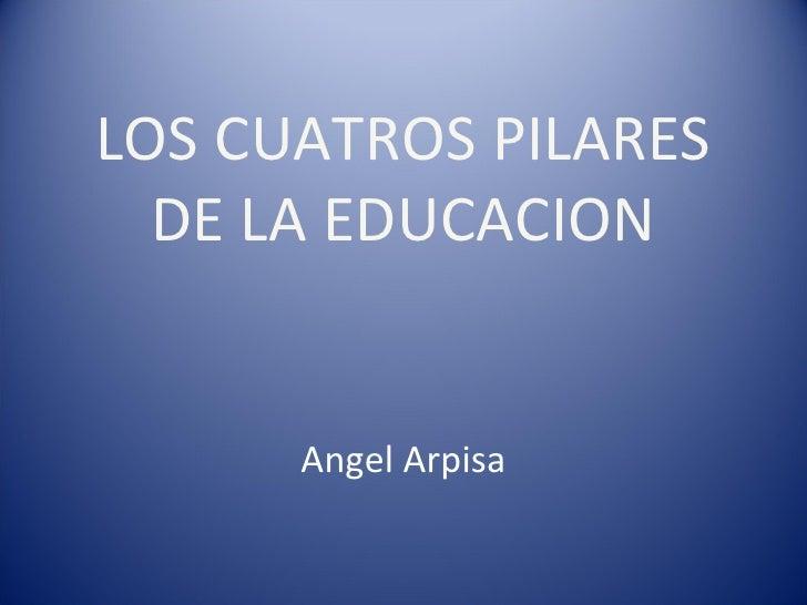LOS CUATROS PILARES DE LA EDUCACION Angel Arpisa