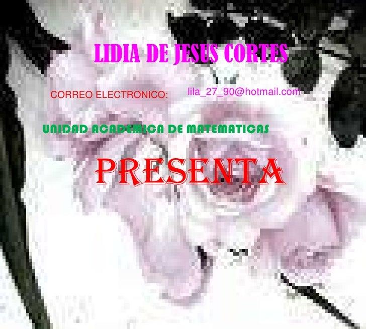LIDIA DE JESUS CORTES<br />lila_27_90@hotmail.com<br />CORREO ELECTRONICO:<br />UNIDAD ACADEMICA DE MATEMATICAS<br />PRESE...