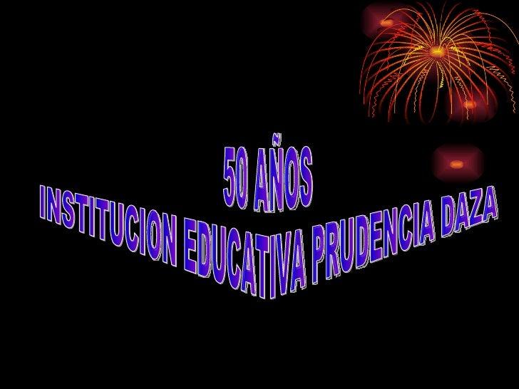 50 AÑOS  INSTITUCION EDUCATIVA PRUDENCIA DAZA