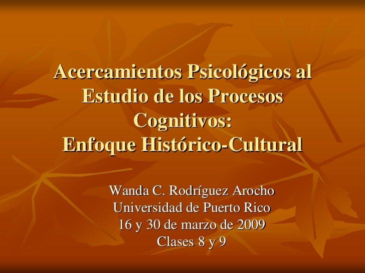 Acercamientos Psicológicos al    Estudio de los Procesos         Cognitivos:  Enfoque Histórico-Cultural        Wanda C. R...