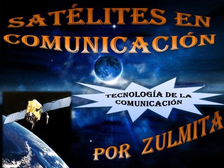 Satélites en comunicación <br />Tecnología de la comunicación<br />Por  zulmita<br />