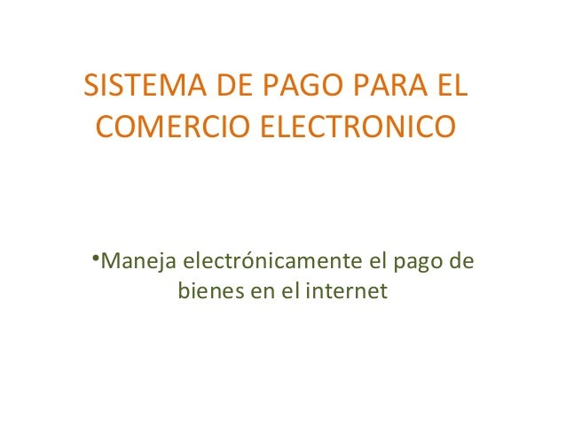 SISTEMA DE PAGO PARA EL COMERCIO ELECTRONICO •Maneja electrónicamente el pago de bienes en el internet