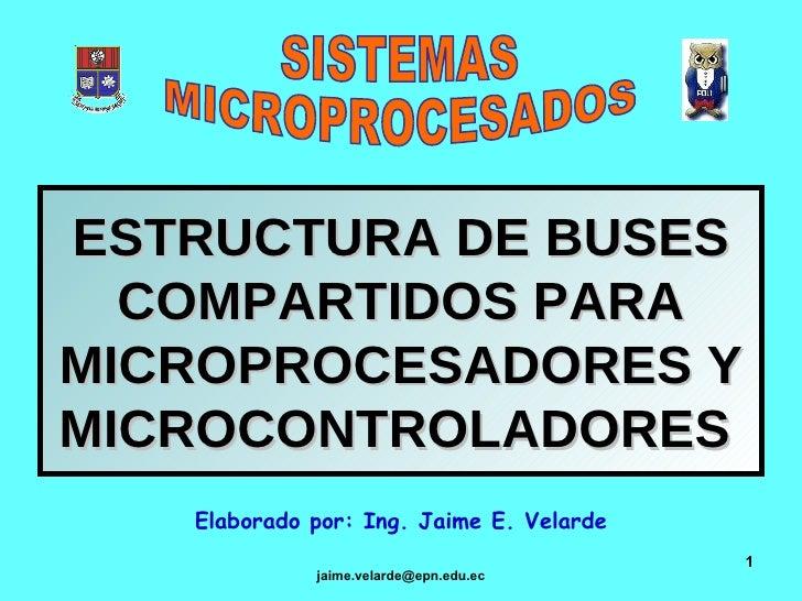 ESTRUCTURA DE BUSES COMPARTIDOS PARA MICROPROCESADORES Y MICROCONTROLADORES   Elaborado por: Ing. Jaime E. Velarde SISTEMA...