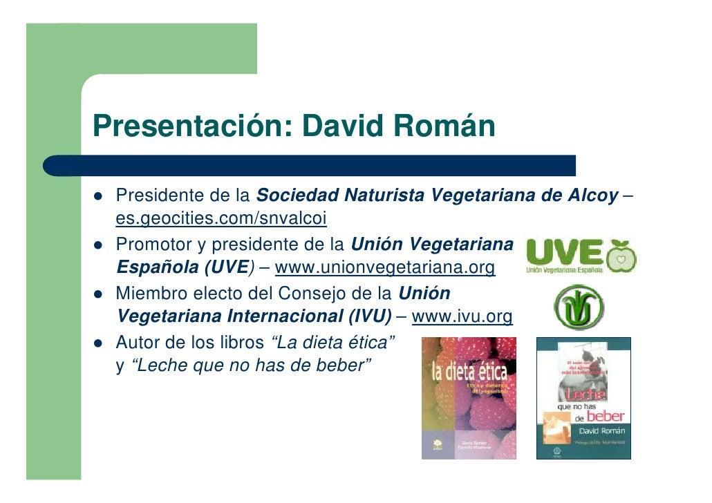 Presentación: David Román  !   Presidente de la Sociedad Naturista Vegetariana de Alcoy –     es.geocities.com/snvalcoi ! ...