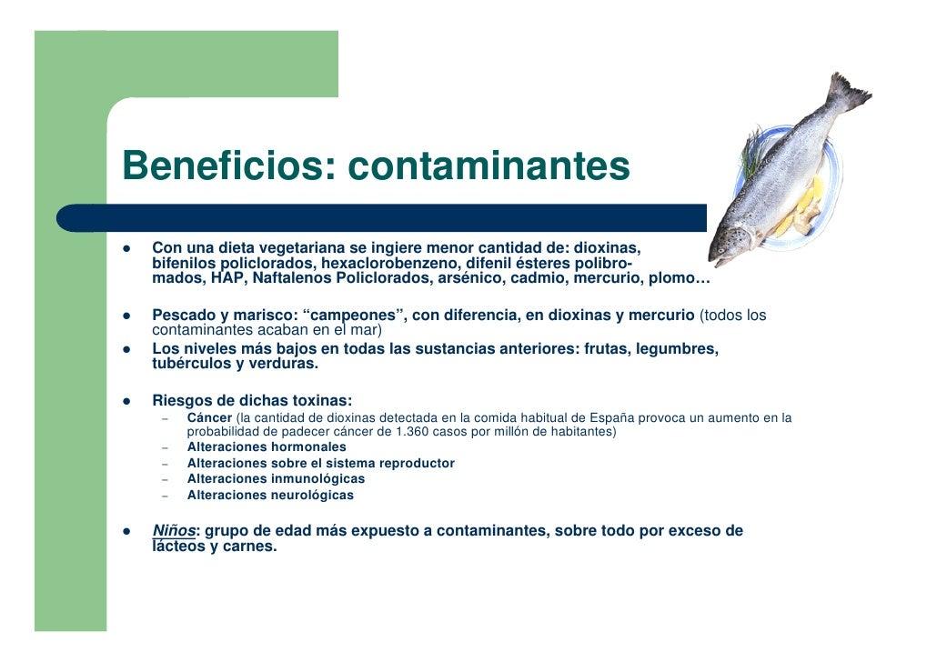 Beneficios: contaminantes !   Con una dieta vegetariana se ingiere menor cantidad de: dioxinas,     bifenilos policlorados...