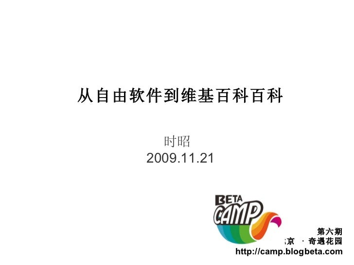 从自由软件到维基百科百科 时昭  2009.11.21 第六期 北京  ·  奇遇花园 http://camp.blogbeta.com