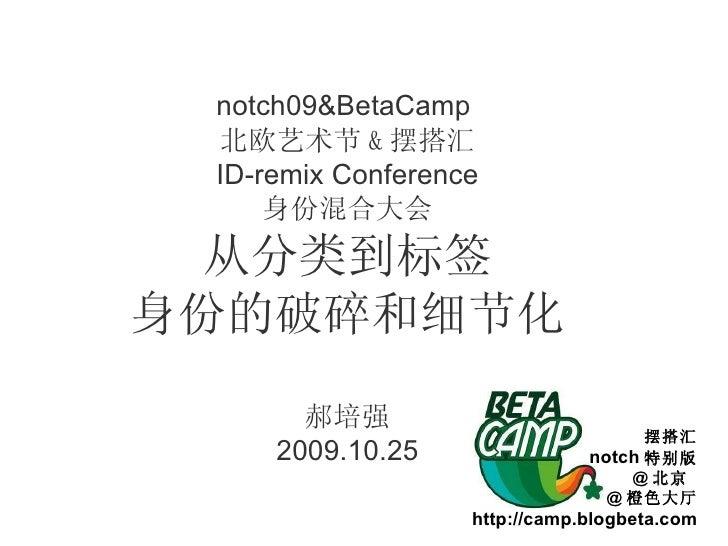 notch09&BetaCamp  北欧艺术节 & 摆搭汇 ID-remix Conference 身份混合大会 从分类到标签 身份的破碎和细节化 郝培强 2009.10.25 摆搭汇 notch 特别版 @ 北京  @ 橙色大厅 http:/...