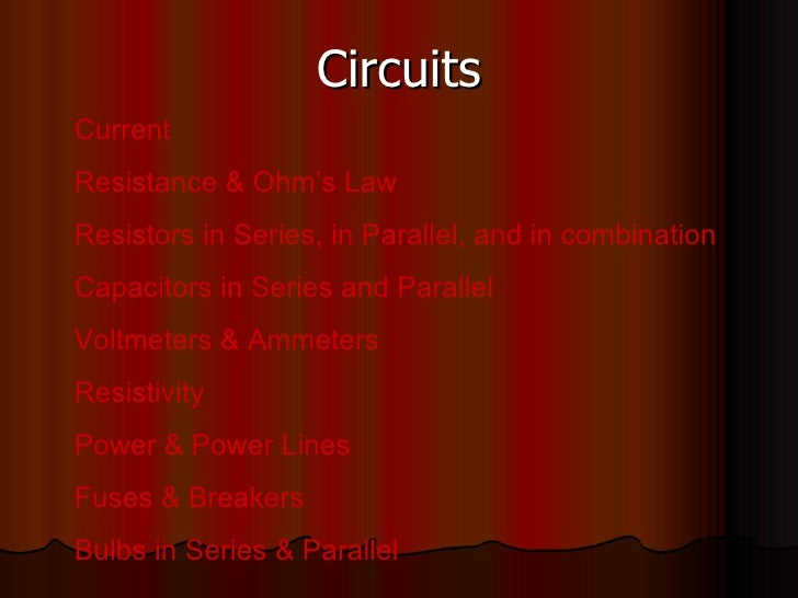 Circuits Current Resistance & Ohm's Law Resistors in Series, in Parallel, and in combination Capacitors in Series and Para...