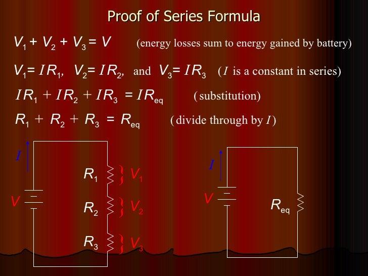 Proof of Series Formula V 1  +  V 2  +  V 3  =  V   (energy losses sum to energy gained by battery) V 1 =  I   R 1 ,   V 2...