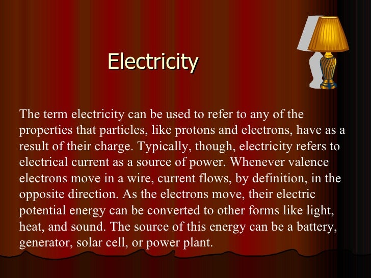 Electricity The term electricity can be used to refer to any of the properties that particles, like protons and electrons,...