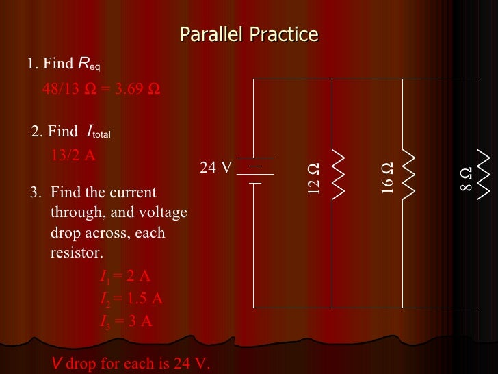 Parallel Practice 12   16   8   24 V I 1  = 2 A I 2  = 1.5 A I 3  = 3 A V  drop for each is 24 V. 13/2 A 48/13    = 3....