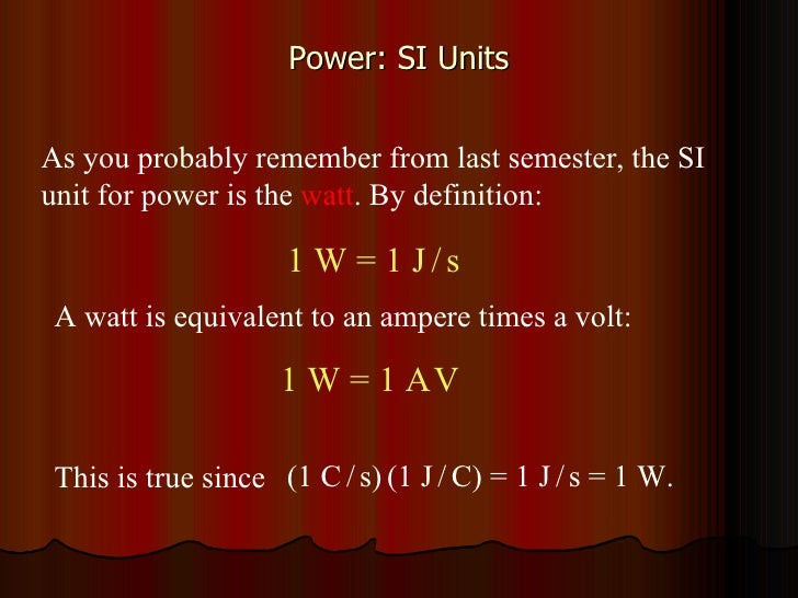 Power: SI Units As you probably remember from last semester, the SI unit for power is the  watt . By definition:  1 W = 1 ...